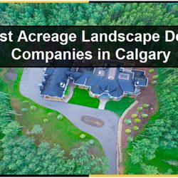 11 Best Acreage Landscape Design Companies in Calgary